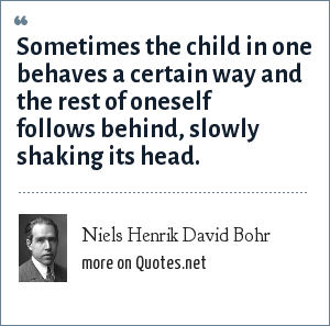 Niels Henrik David Bohr: Sometimes the child in one behaves a certain way and the rest of oneself follows behind, slowly shaking its head.