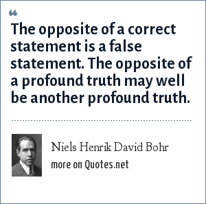 Niels Henrik David Bohr: The opposite of a correct statement is a false statement. The opposite of a profound truth may well be another profound truth.