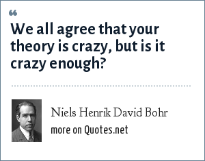 Niels Henrik David Bohr: We all agree that your theory is crazy, but is it crazy enough