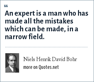 Niels Henrik David Bohr: An expert is a man who has made all the mistakes which can be made, in a narrow field.