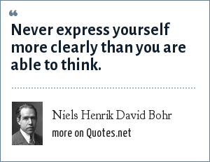 Niels Henrik David Bohr: Never express yourself more clearly than you are able to think.
