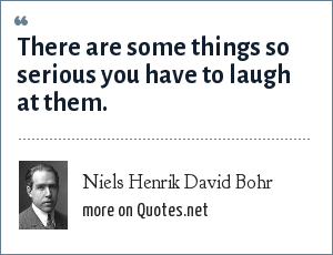 Niels Henrik David Bohr: There are some things so serious you have to laugh at them.