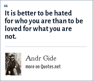 Andr Gide: It is better to be hated for who you are than to be loved for what you are not.