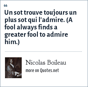 Nicolas Boileau: Un sot trouve toujours un plus sot qui l'admire. (A fool always finds a greater fool to admire him.)