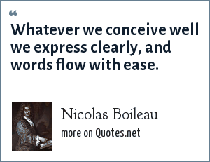 Nicolas Boileau: Whatever we conceive well we express clearly, and words flow with ease.