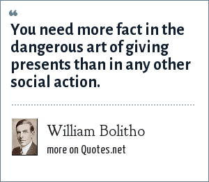 William Bolitho: You need more fact in the dangerous art of giving presents than in any other social action.