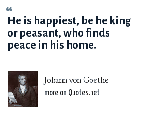 Johann von Goethe: He is happiest, be he king or peasant, who finds peace in his home.