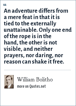 William Bolitho: An adventure differs from a mere feat in that it is tied to the externally unattainable. Only one end of the rope is in the hand, the other is not visible, and neither prayers, nor daring, nor reason can shake it free.