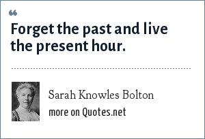 Sarah Knowles Bolton: Forget the past and live the present hour.