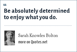 Sarah Knowles Bolton: Be absolutely determined to enjoy what you do.
