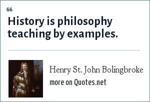 Henry St. John Bolingbroke: History is philosophy teaching by examples.