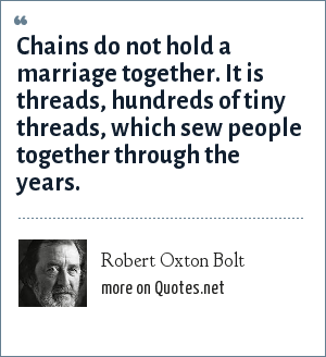 Robert Oxton Bolt: Chains do not hold a marriage together. It is threads, hundreds of tiny threads, which sew people together through the years.