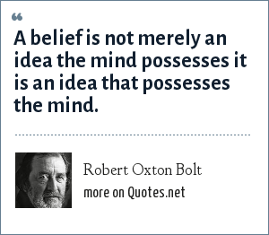 Robert Oxton Bolt: A belief is not merely an idea the mind possesses it is an idea that possesses the mind.