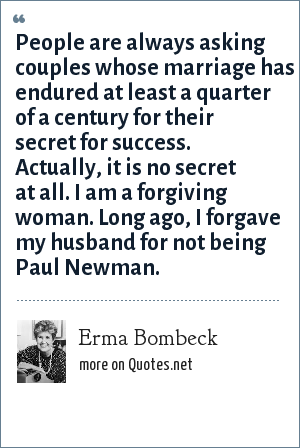 Erma Bombeck: People are always asking couples whose marriage has endured at least a quarter of a century for their secret for success. Actually, it is no secret at all. I am a forgiving woman. Long ago, I forgave my husband for not being Paul Newman.
