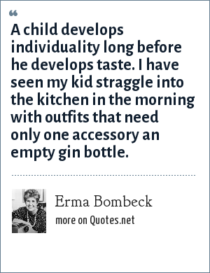 Erma Bombeck: A child develops individuality long before he develops taste. I have seen my kid straggle into the kitchen in the morning with outfits that need only one accessory an empty gin bottle.
