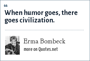 Erma Bombeck: When humor goes, there goes civilization.