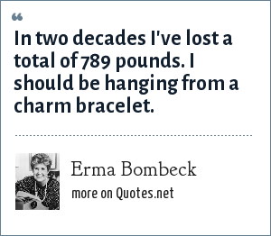Erma Bombeck: In two decades I've lost a total of 789 pounds. I should be hanging from a charm bracelet.