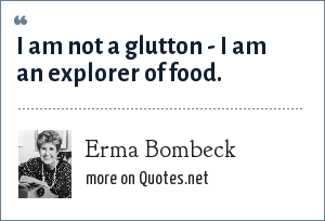 Erma Bombeck: I am not a glutton - I am an explorer of food.