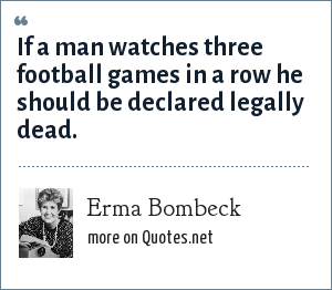 Erma Bombeck: If a man watches three football games in a row he should be declared legally dead.