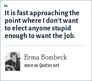 Erma Bombeck: It is fast approaching the point where I don't want to elect anyone stupid enough to want the job.