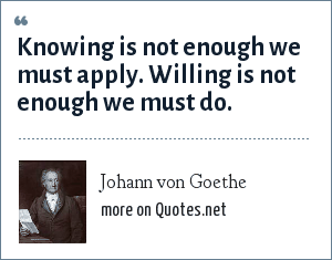 Johann von Goethe: Knowing is not enough we must apply. Willing is not enough we must do.