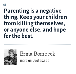 Erma Bombeck: Parenting is a negative thing. Keep your children from killing themselves, or anyone else, and hope for the best.