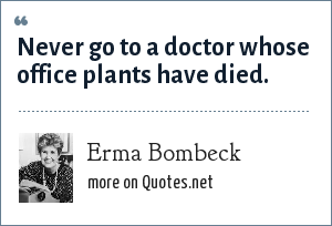 Erma Bombeck: Never go to a doctor whose office plants have died.