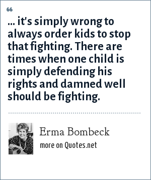 Erma Bombeck: ... it's simply wrong to always order kids to stop that fighting. There are times when one child is simply defending his rights and damned well should be fighting.