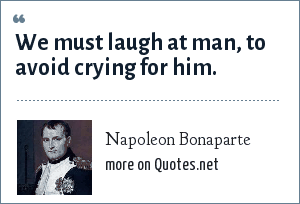 Napoleon Bonaparte: We must laugh at man, to avoid crying for him.