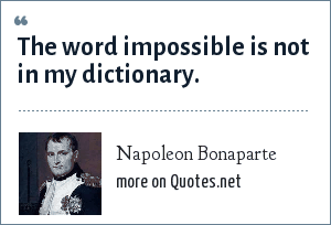 Napoleon Bonaparte: The word impossible is not in my dictionary.