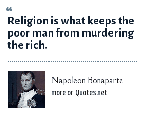 Napoleon Bonaparte: Religion is what keeps the poor man from murdering the rich.