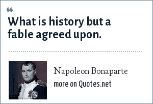 Napoleon Bonaparte: What is history but a fable agreed upon.