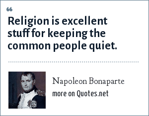 Napoleon Bonaparte: Religion is excellent stuff for keeping the common people quiet.