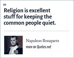 Napoleon Bonaparte: Religion is excellent stuff for keeping the common people quiet.
