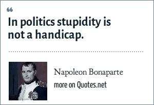 Napoleon Bonaparte: In politics stupidity is not a handicap.