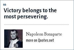 Napoleon Bonaparte: Victory belongs to the most persevering.