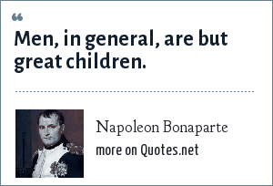 Napoleon Bonaparte: Men, in general, are but great children.
