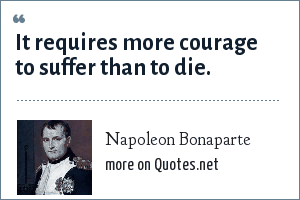 Napoleon Bonaparte: It requires more courage to suffer than to die.
