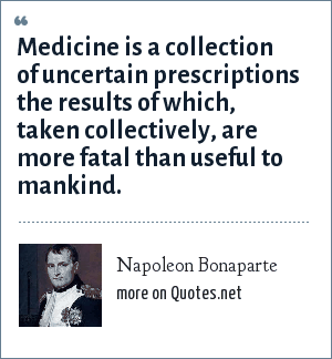 Napoleon Bonaparte: Medicine is a collection of uncertain prescriptions the results of which, taken collectively, are more fatal than useful to mankind.