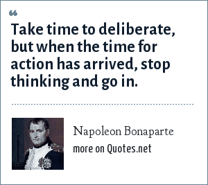 Napoleon Bonaparte: Take time to deliberate, but when the time for action has arrived, stop thinking and go in.