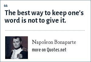 Napoleon Bonaparte: The best way to keep one's word is not to give it.