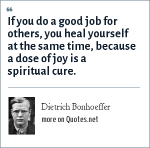 Dietrich Bonhoeffer: If you do a good job for others, you heal yourself at the same time, because a dose of joy is a spiritual cure.