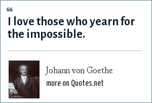 Johann von Goethe: I love those who yearn for the impossible.