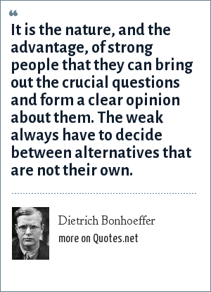 Dietrich Bonhoeffer: It is the nature, and the advantage, of strong people that they can bring out the crucial questions and form a clear opinion about them. The weak always have to decide between alternatives that are not their own.
