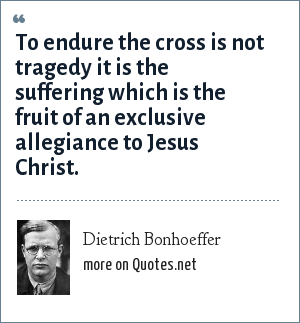 Dietrich Bonhoeffer: To endure the cross is not tragedy it is the suffering which is the fruit of an exclusive allegiance to Jesus Christ.