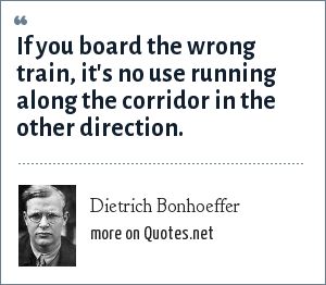 Dietrich Bonhoeffer: If you board the wrong train, it's no use running along the corridor in the other direction.