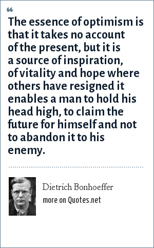 Dietrich Bonhoeffer: The essence of optimism is that it takes no account of the present, but it is a source of inspiration, of vitality and hope where others have resigned it enables a man to hold his head high, to claim the future for himself and not to abandon it to his enemy.