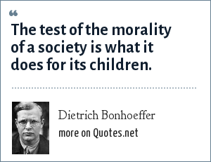 Dietrich Bonhoeffer: The test of the morality of a society is what it does for its children.
