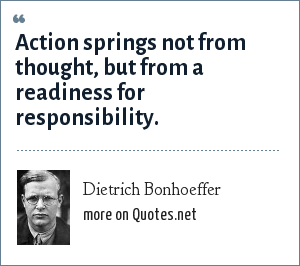 Dietrich Bonhoeffer: Action springs not from thought, but from a readiness for responsibility.