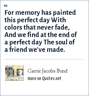 Carrie Jacobs Bond: For memory has painted this perfect day With colors that never fade, And we find at the end of a perfect day The soul of a friend we've made.